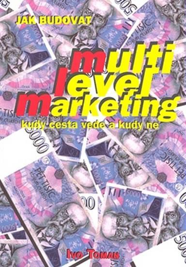 Kniha: Jak budovat multilevelmarketing, kudy cesta vede a kudy ne - Toman Ivo