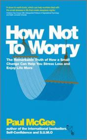 How Not To Worry : The Remarkable Truth of How a Small Change Can Help You Stress Less and Enjoy Life More