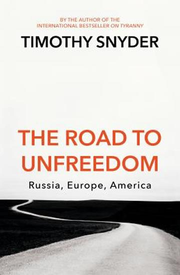 Kniha: The Road to Unfreedom : Russia, Europe, America - Snyder Timothy