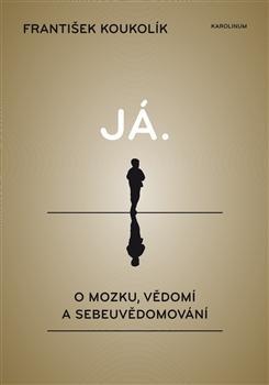Kniha: Já. O mozku, vědomí a sebeuvědomování - František Koukolík