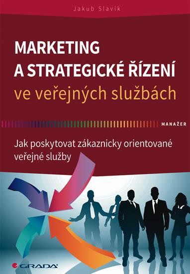 Kniha: Marketing a strategické řízení ve veřejných službách - Jak poskytovat zákaznicky orientované veřejné služby - Slavík Jakub