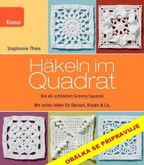Kniha: Háčkované čtverce - 46 nejkrásnějších babiččiných čtverců se skvělými nápady na přikrývky, polštáře a další doplňky - Thiesová Stephanie