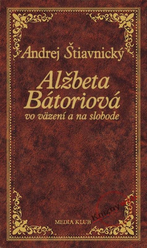 Kniha: Alžbeta Bátoriová vo väzení a na slobode - Štiavnický Andrej