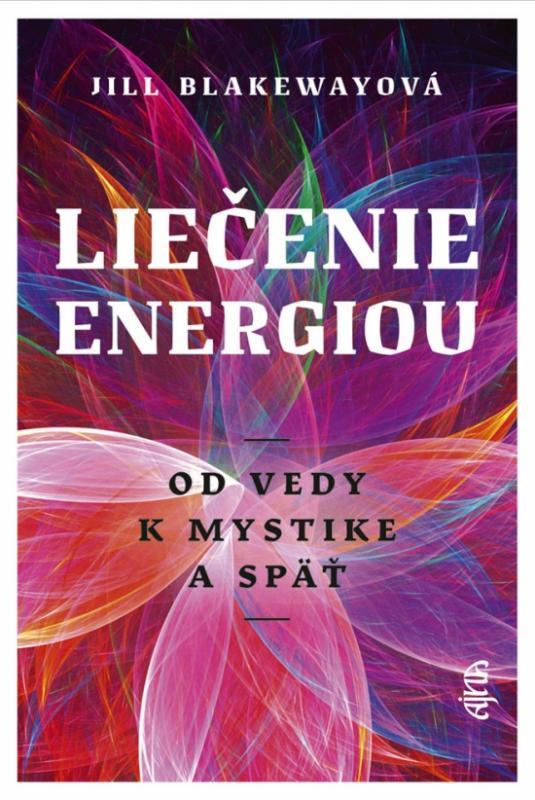 Kniha: Liečenie energiou - Od vedy k mystike a späť - Blakewayová Jill