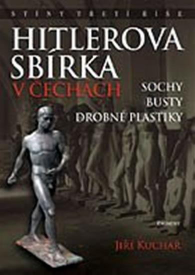 Kniha: Hitlerova sbírka v Čechách 1 - Sochy, busty, drobné plastiky - Jiří, Ing. Kuchař