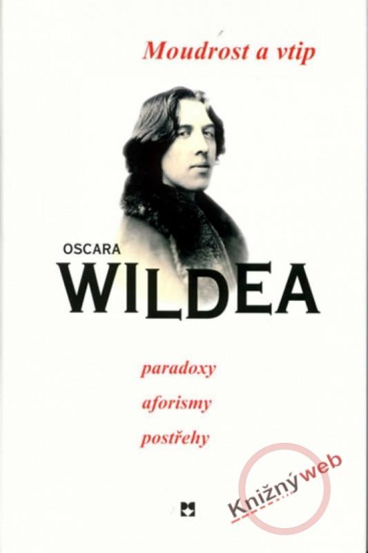 Kniha: Moudrost a vtip Oscara Wildea, paradoxy, aforismy, postřehy - Wilde Oscar