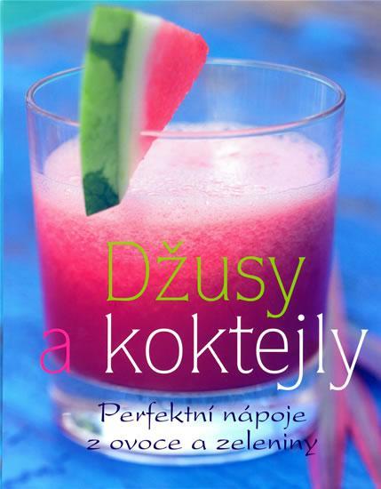 Džusy a koktejly - Perfektní nápoje z ovoce a zeleniny