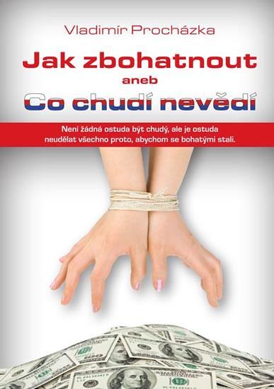Kniha: Jak zbohatnout aneb Co chudí nevědí - Procházka Vladimír