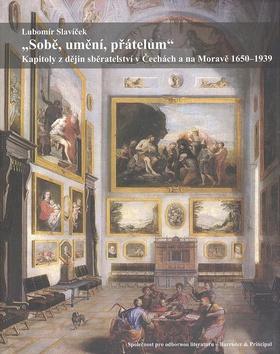 Sobě, umění, přátelům. Kapitoly z dějin sběratelství v Čechách a na Moravě 1650–1939