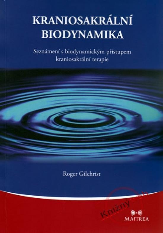 Kniha: Kraniosakrální biodynamika - Seznámení s biodynamickým přístupem kraniosakrální terapie - Gilchrist Roger