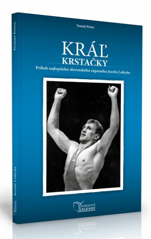 Kniha: Jozef Lohyňa - Kráľ krstačky (Príbeh najlepšieho slovenského zápasníka Jozefa Lohyňu) - Petro Tomáš